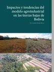 Impactos y tendendias del modelo agroindustrial en tierras bajas de Bolivia